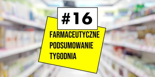 #16 Farmaceutyczne Podsumowanie Tygodnia