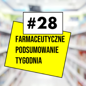 #28 Farmaceutyczne Podsumowanie Tygodnia