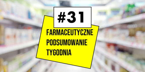 #31 Farmaceutyczne Podsumowanie Tygodnia