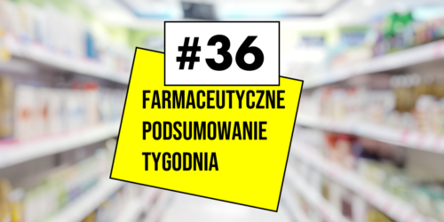 #36 Farmaceutyczne Podsumowanie Tygodnia