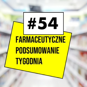 #54 Farmaceutyczne Podsumowanie Tygodnia